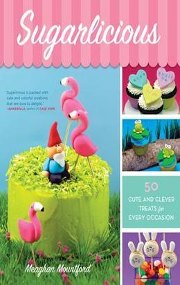 Sugarlicious: 50 Cute and Clever Treats for Every Occasion