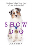 Show Dog: The Charmed Life and Trying Times of a Near-Perfect Purebred