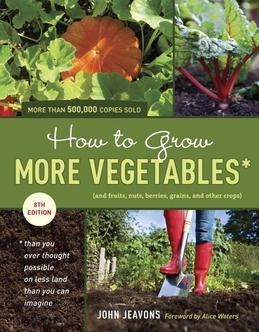 How to Grow More Vegetables, Eighth Edition: (And Fruits, Nuts, Berries, Grains, and Other Crops) Than You Ever Thought Possible on Less Land Than You