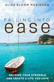 Falling Into Ease: Release Your Struggle and Create A Life You Love