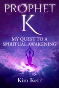Prophet K: My Quest to a Spiritual Awakening