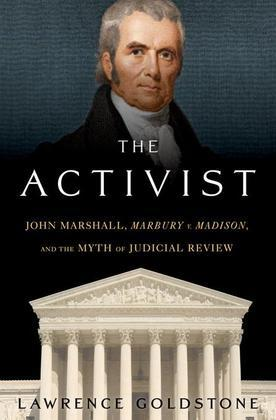 The Activist: John Marshall, <I>Marbury v. Madison</I>, and the Myth of Judicial Review