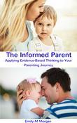 The Informed Parent: Applying Evidence-Based Thinking to Your Parenting Journey