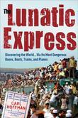 The Lunatic Express: Discovering the World . . . via Its Most Dangerous Buses, Boats, Trains, andPlanes