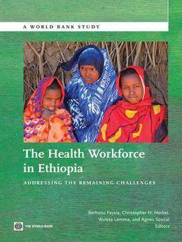 The Health Workforce in Ethiopia: Addressing the Remaining Challenges; Edited by Berhanu Feysia ... [Et Al.]