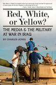 Red, White, or Yellow?: The Media & the Military at War in Iraq