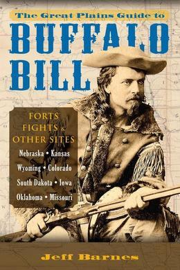 The Great Plains Guide to Buffalo Bill: Forts, Fights & Other Sites