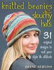 Knitted Beanies & Slouchy Hats: 31 Original Designs to Suit Your Style & Attitude