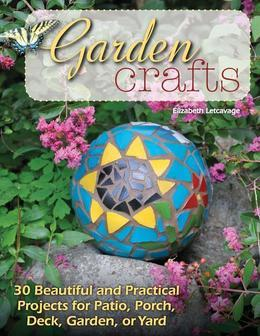 Garden Crafts: 30 Beautiful and Practical Projects for Patio, Porch, Deck, Garden, or Yard