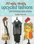 50 Nifty Thrifty Upcycled Fashions: Sew Something from Nothing