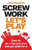 Screw Work, Let's Play: How to Do What You Love and Get Paid for It