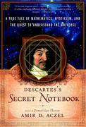 Descartes's Secret Notebook: A True Tale of Mathematics, Mysticism, and the Quest to Understand the Universe