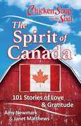 Chicken Soup for the Soul: The Spirit of Canada: 101 Stories about What Makes Canada Great