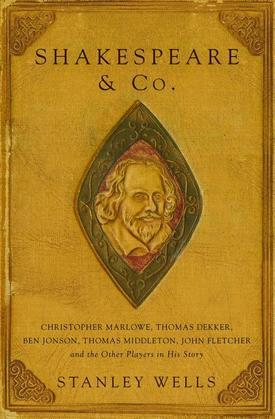 Shakespeare and Co.: Christopher Marlowe, Thomas Dekker, Ben Jonson, Thomas Middleton, John Fletcher and the Other Players in His Story