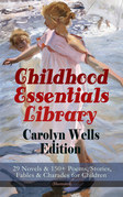 Childhood Essentials Library - Carolyn Wells Edition: 29 Novels & 150+ Poems, Stories, Fables & Charades for Children (Illustrated)