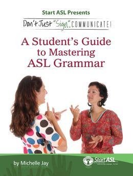 """Don't Just """"Sign.."""". Communicate!: A Student's Guide to Mastering ASL Grammar"""
