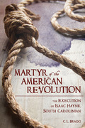 Martyr of the American Revolution: The Execution of Isaac Hayne, South Carolinian