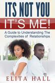 It's Not You! It's Me: A Guide to Understanding The Complexities of Relationships