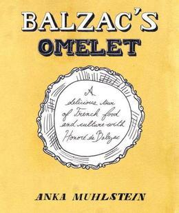Balzac's Omelette: A Delicious Tour of French Food and Culture with Honore'de Balzac