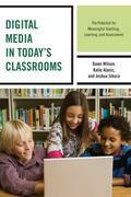 Digital Media in Today's Classrooms: The Potential for Meaningful Teaching, Learning, and Assessment