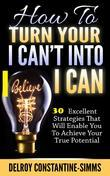 How To Turn Your I  Can't Into I Believe Can: 30 Excellent Strategies That Will Enable You To Achieve Your True Potential