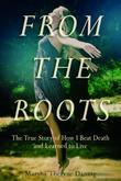 From the Roots: The True Story of How I Beat Death and Learned to Live