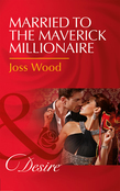 Married To The Maverick Millionaire (Mills & Boon Desire) (From Mavericks to Married, Book 3)