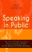 Speaking in Public: The Art Of Public Speaking, How To Speak In Public & The Manual of Public Speaking