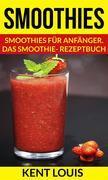 Smoothies: Smoothies Für Anfänger. Das Smoothie- Rezeptbuch