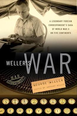 Weller's War: A Legendary Foreign Correspondent's Saga of World War II on Five Continents