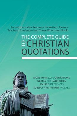 The Complete Guide to Christian Quotations: An Indispensable Resource for Writers, Pastors, Teachers, Students--and Anyone Else Who Loves Books