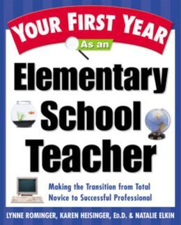 Your First Year As an Elementary School Teacher: Making the Transition from Total Novice to Successful Professional