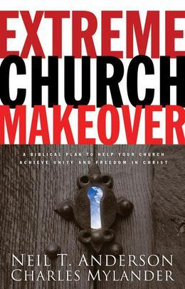 Extreme Church Makeover: A Biblical Plan To Help Your Church Achieve Unity and Freedom In Christ