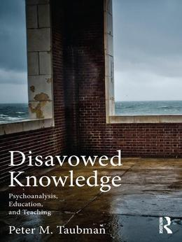 Disavowed Knowledge: Psychoanalysis, Education, and Teaching