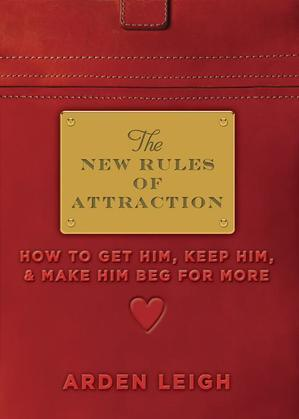 The New Rules of Attraction: How to Get Him, Keep Him, and Make Him Beg for More