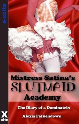 Mistress Satina's Slutmaid Academy: The Diary of a Dominatrix