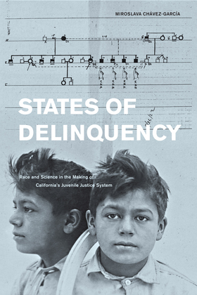 States of Delinquency: Race and Science in the Making of California's Juvenile Justice System