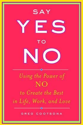Say Yes To No: Using The Power Of No To Create The Best In Life, Work, and Love