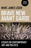 Brave New Avant Garde: Essays on Contemporary Art and Politics