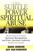 Subtle Power of Spiritual Abuse, The: Recognizing and Escaping Spiritual Manipulation and False Spiritual Authority Within the Church