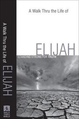 A Walk Thru the Life of Elijah: Standing Strong for Truth