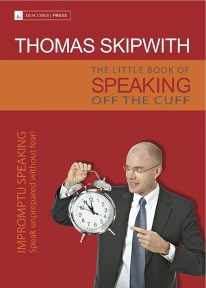 The Little Book of Speaking Off the Cuff. Impromptu Speaking -- Speak Unprepared Without Fear!