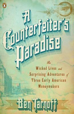 A Counterfeiter's Paradise: The Wicked Lives and Surprising Adventures of Three Early American Moneymakers