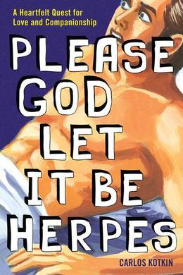 Please God Let it Be Herpes: A Heartfelt Quest For Love and Companionship