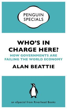 Who's in Charge Here?: How Governments Are Failing the World Economy (an eSpecial from Riverhead Books)