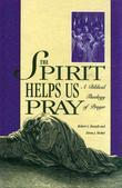 The Spirit Helps Us Pray: A Biblical Theology of Prayer