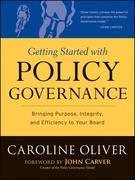 Getting Started with Policy Governance: Bringing Purpose, Integrity and Efficiency to Your Board's Work