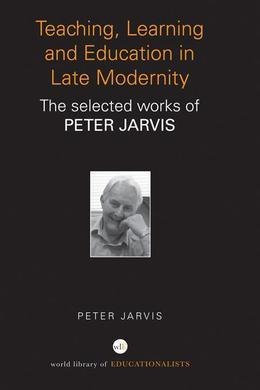 Teaching, Learning and Education in Late Modernity: The Selected Works of Peter Jarvis