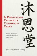 A Protestant Church in Communist China: Moore Memorial Church Shanghai 1949 1989