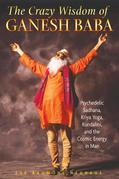 The Crazy Wisdom of Ganesh Baba: Psychedelic Sadhana, Kriya Yoga, Kundalini, and the Cosmic Energy in Man